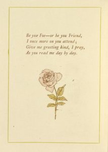 A poem from the 1886 Almanac by Kate Greenaway. Be your Foe- or be your Friend, I once more on you attend / Give me greeting kind, I pray, As you read me day by day.