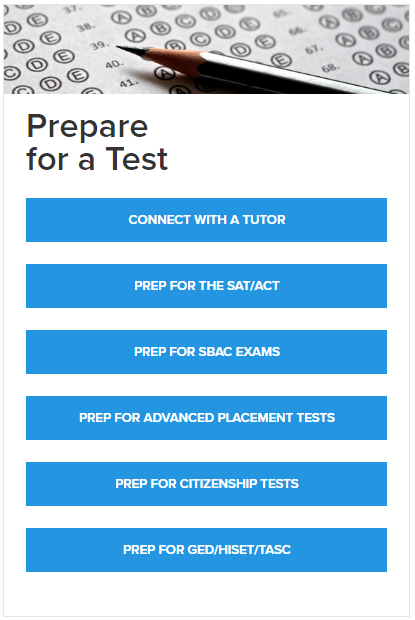 Prepare for a test. Connect with a tutor. Prep for the SAT/ACT. Prep for SBAC exams. Prep for Advanced Placement Tests. Prep for citizenship tests. Prep for GED/HISET/TASC.